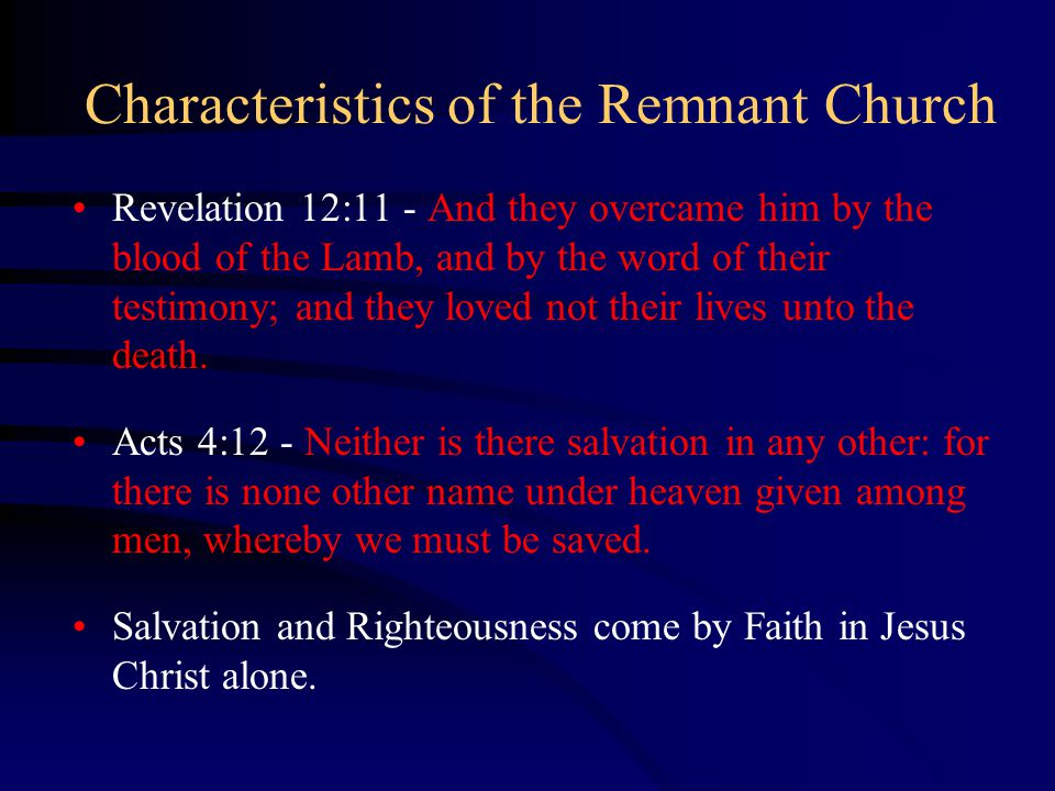 Characteristics of the Remnant Church Revelation 12:11 - And they overcame him by the blood of the Lamb, and by the word of their testimony; and they loved not their lives unto the death.