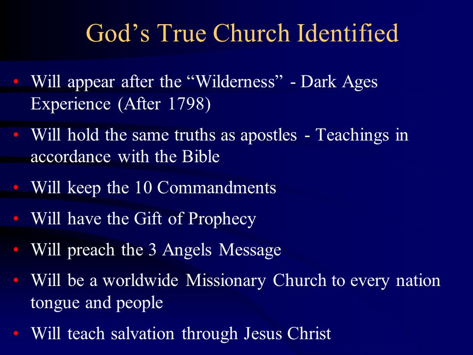 God's True Church Identified Will appear after the Wilderness - Dark Ages Experience (After 1798) Will hold the same truths as apostles - Teachings in accordance with the Bible Will keep the 10 Commandments Will have the Gift of Prophecy Will preach the 3 Angels Message Will be a worldwide Missionary Church to every nation tongue and people Will teach salvation through Jesus Christ