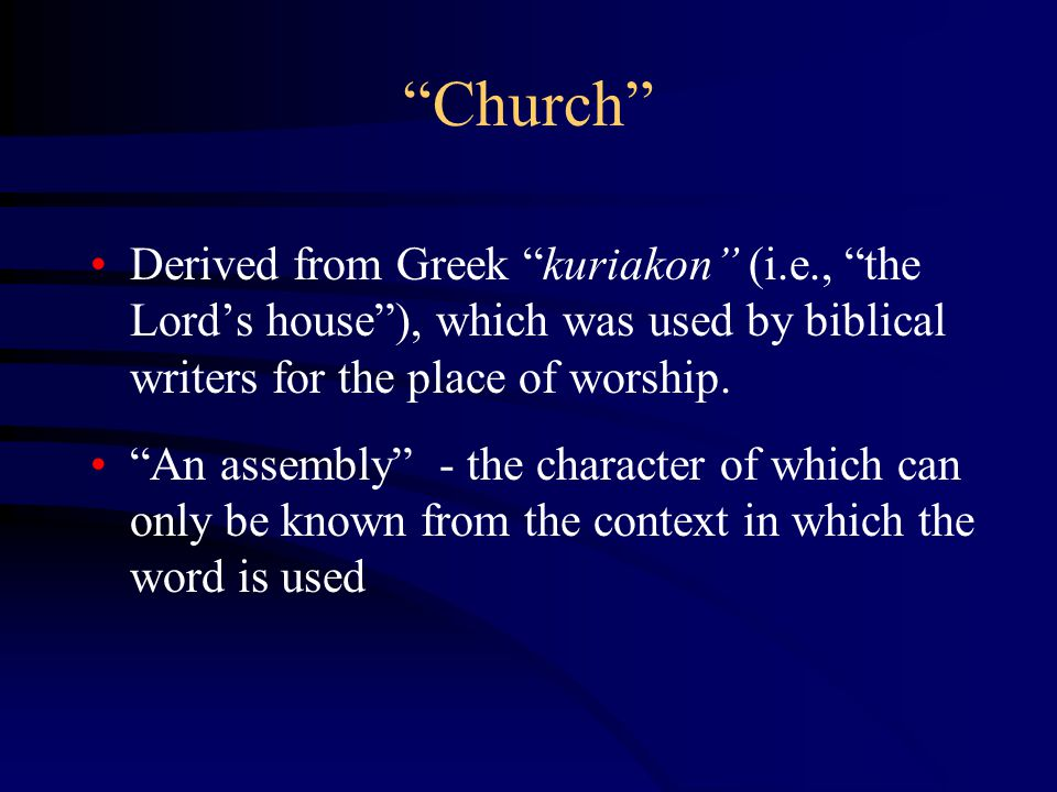 Church Derived from Greek kuriakon (i.e., the Lord's house ), which was used by biblical writers for the place of worship.