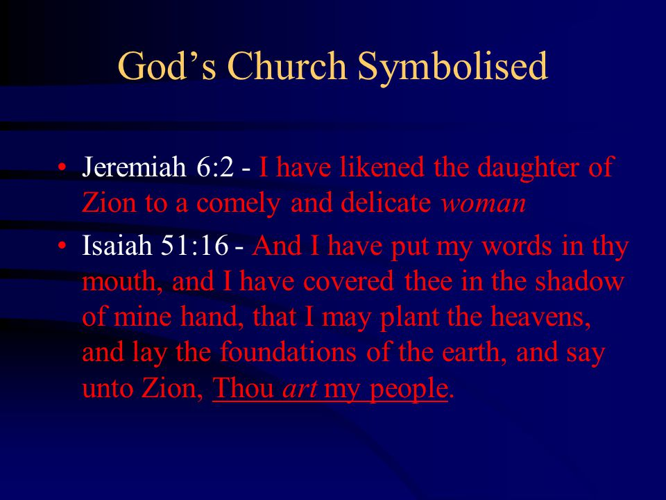 God's Church Symbolised Jeremiah 6:2 - I have likened the daughter of Zion to a comely and delicate woman Isaiah 51:16 - And I have put my words in thy mouth, and I have covered thee in the shadow of mine hand, that I may plant the heavens, and lay the foundations of the earth, and say unto Zion, Thou art my people.