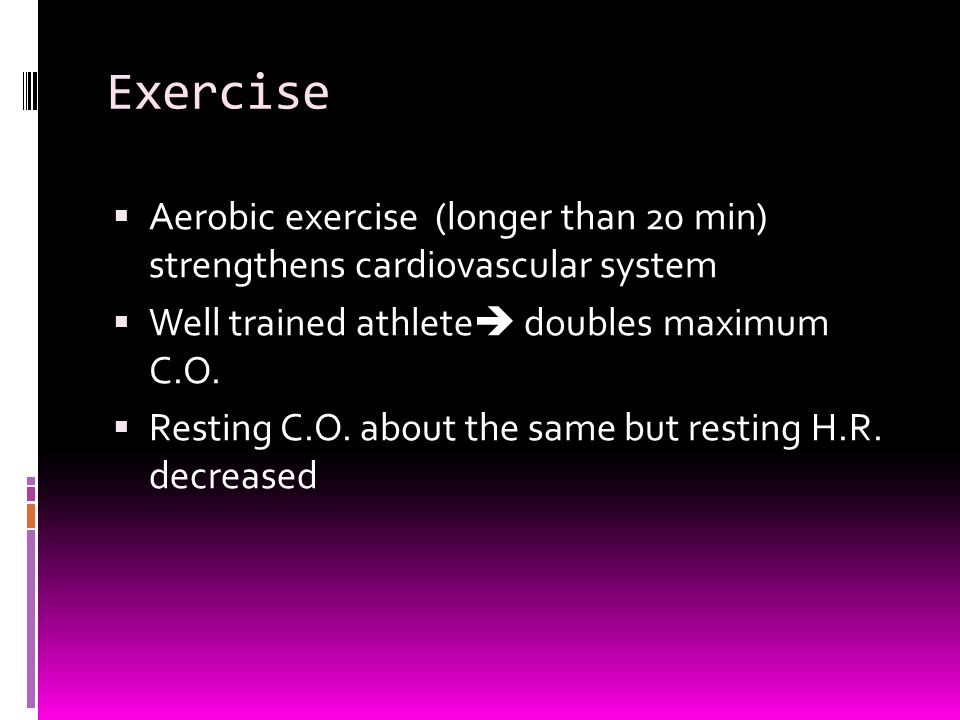 Exercise  Aerobic exercise (longer than 20 min) strengthens cardiovascular system  Well trained athlete  doubles maximum C.O.  Resting C.O. about