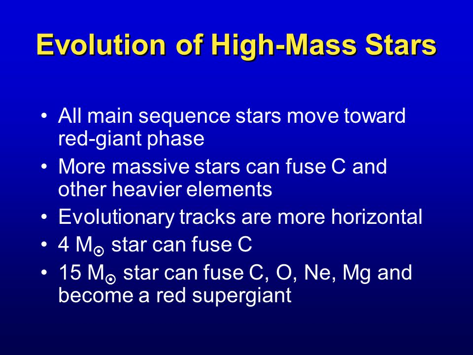 Evolution of High-Mass Stars All main sequence stars move toward red-giant phase More massive stars can fuse C and other heavier elements Evolutionary