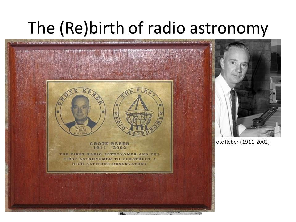 The (Re)birth of radio astronomy Grote Reber, W9GFZ Built a 9m parabolic dish in his backyard in 1937 Conducted first all-sky radio survey, 1941 After his work came a post- war boom.