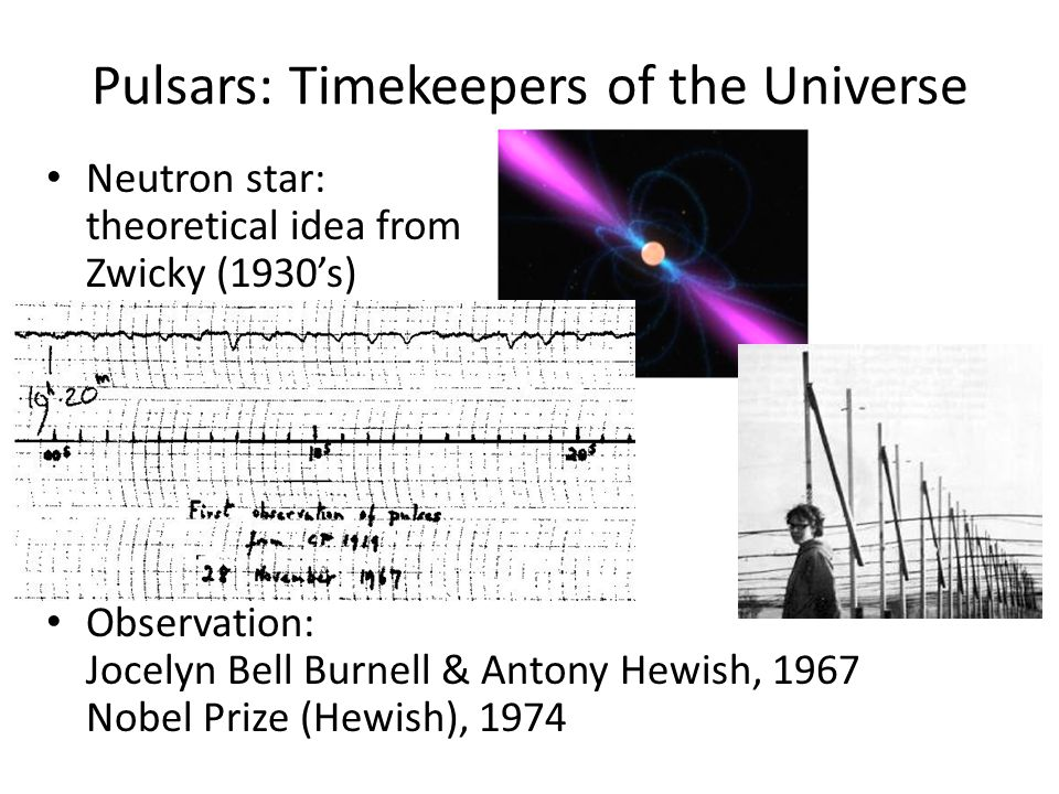 Pulsars: Timekeepers of the Universe Neutron star: theoretical idea from Zwicky (1930's) Observation: Jocelyn Bell Burnell & Antony Hewish, 1967 Nobel Prize (Hewish), 1974