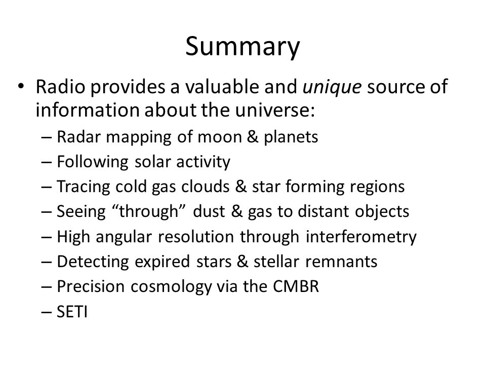 Summary Radio provides a valuable and unique source of information about the universe: – Radar mapping of moon & planets – Following solar activity – Tracing cold gas clouds & star forming regions – Seeing through dust & gas to distant objects – High angular resolution through interferometry – Detecting expired stars & stellar remnants – Precision cosmology via the CMBR – SETI