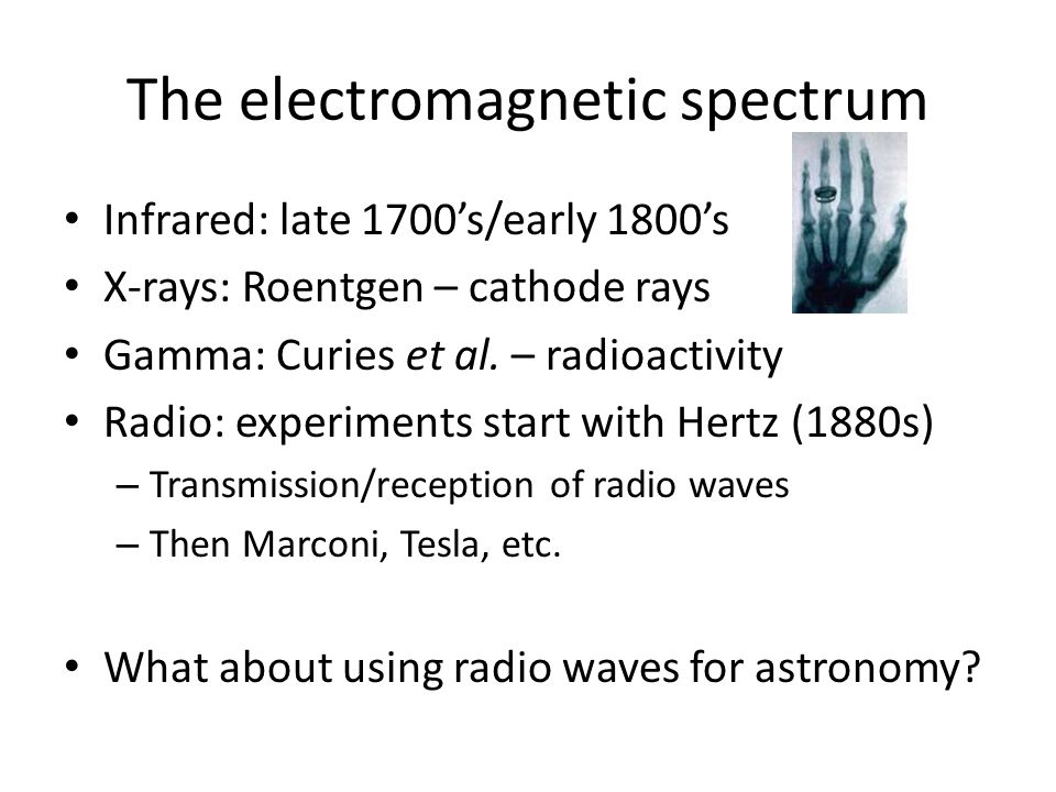 The electromagnetic spectrum Infrared: late 1700's/early 1800's X-rays: Roentgen – cathode rays Gamma: Curies et al.