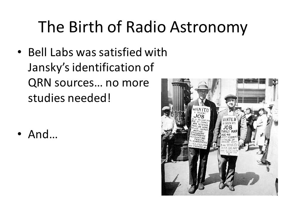 The Birth of Radio Astronomy Bell Labs was satisfied with Jansky's identification of QRN sources… no more studies needed.
