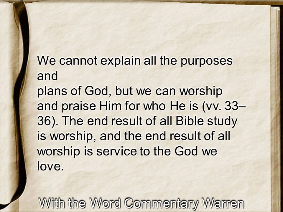 With the Word Commentary Warren Wiersbe We cannot explain all the purposes and plans of God, but we can worship and praise Him for who He is (vv.
