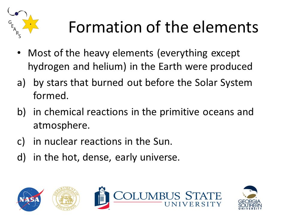 Formation of the elements Most of the heavy elements (everything except hydrogen and helium) in the Earth were produced a)by stars that burned out before the Solar System formed.