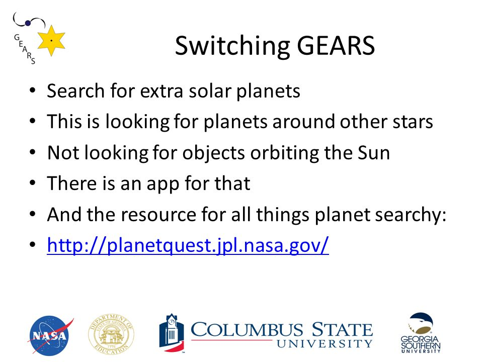 Switching GEARS Search for extra solar planets This is looking for planets around other stars Not looking for objects orbiting the Sun There is an app for that And the resource for all things planet searchy: http://planetquest.jpl.nasa.gov/