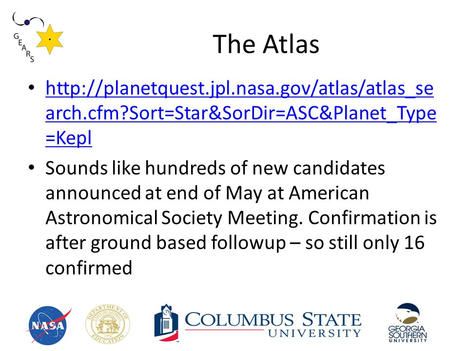 The Atlas http://planetquest.jpl.nasa.gov/atlas/atlas_se arch.cfm Sort=Star&SorDir=ASC&Planet_Type =Kepl http://planetquest.jpl.nasa.gov/atlas/atlas_se arch.cfm Sort=Star&SorDir=ASC&Planet_Type =Kepl Sounds like hundreds of new candidates announced at end of May at American Astronomical Society Meeting.