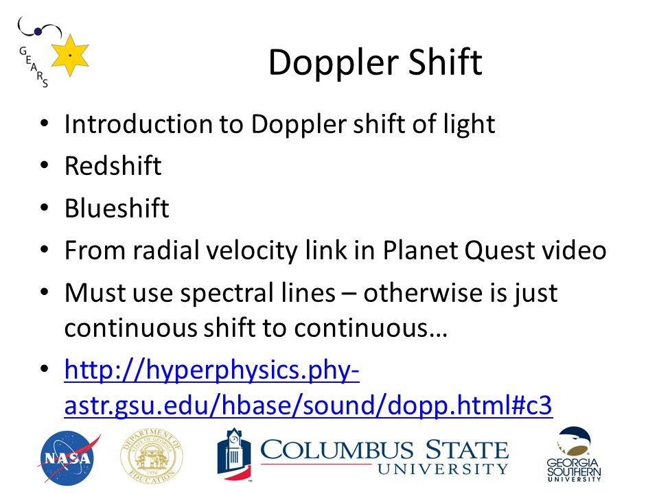 Doppler Shift Introduction to Doppler shift of light Redshift Blueshift From radial velocity link in Planet Quest video Must use spectral lines – otherwise is just continuous shift to continuous… http://hyperphysics.phy- astr.gsu.edu/hbase/sound/dopp.html#c3 http://hyperphysics.phy- astr.gsu.edu/hbase/sound/dopp.html#c3