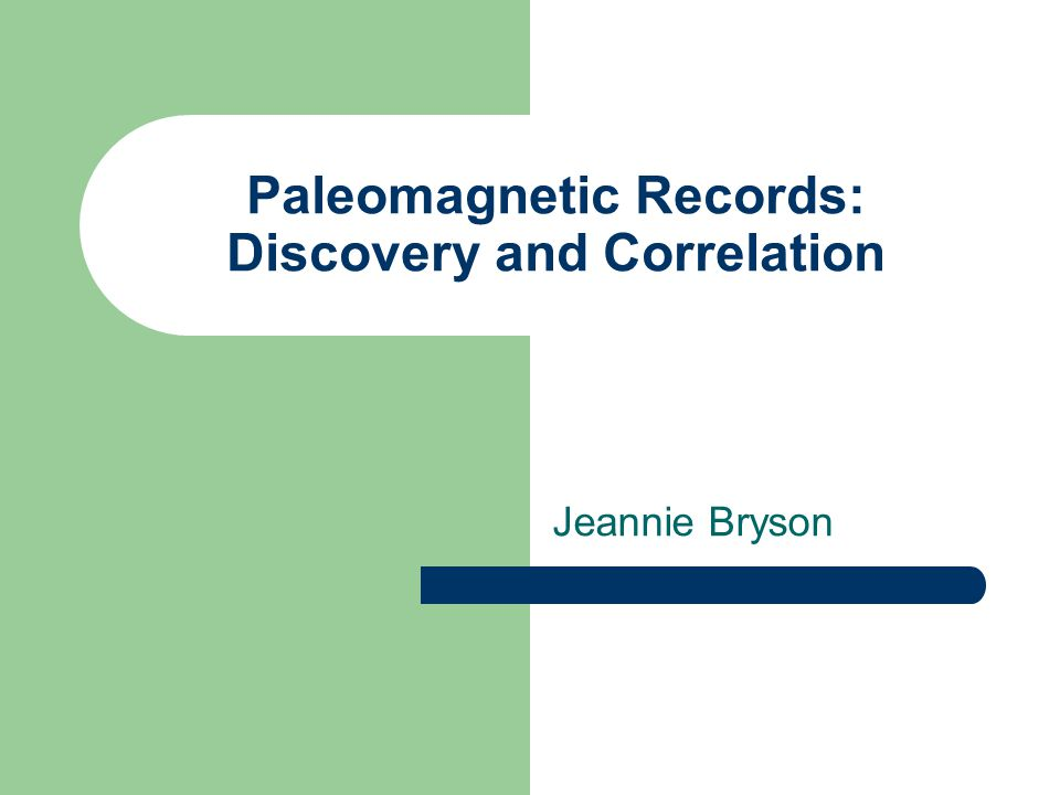 Paleomagnetic Records: Discovery and Correlation Jeannie Bryson