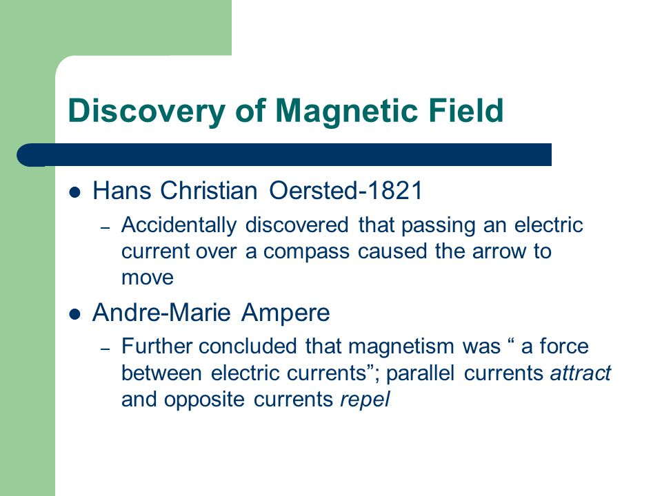 Discovery of Magnetic Field Hans Christian Oersted-1821 – Accidentally discovered that passing an electric current over a compass caused the arrow to move Andre-Marie Ampere – Further concluded that magnetism was a force between electric currents ; parallel currents attract and opposite currents repel
