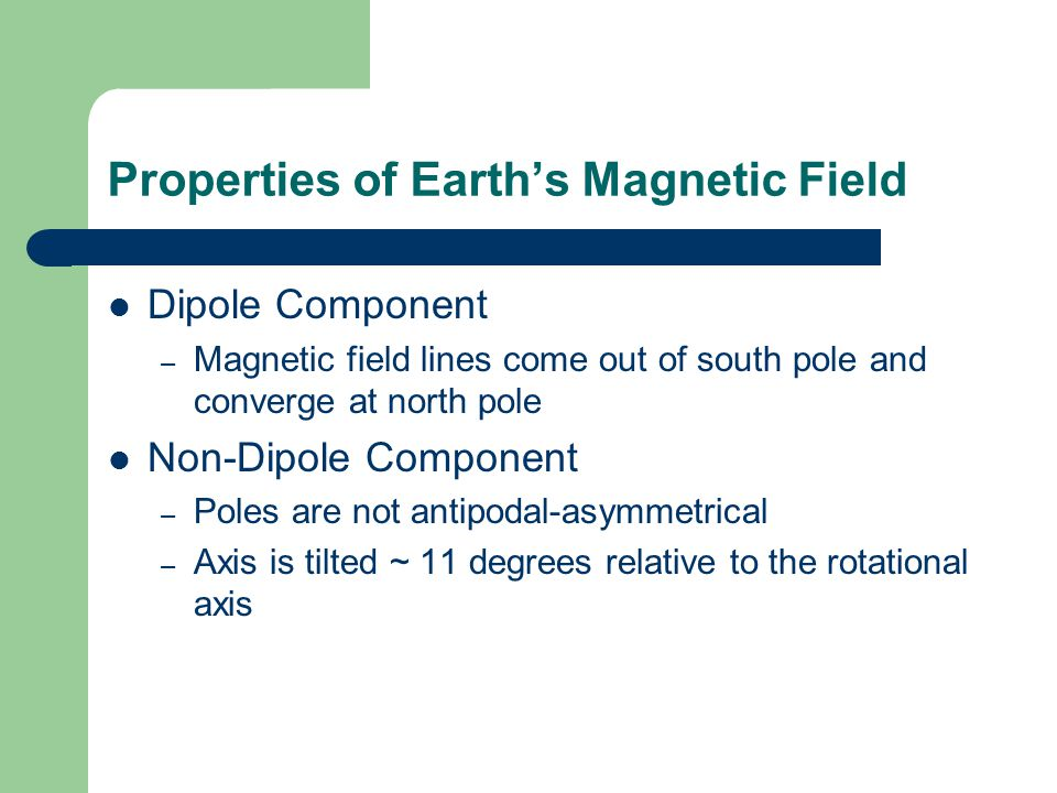 Properties of Earth's Magnetic Field Dipole Component – Magnetic field lines come out of south pole and converge at north pole Non-Dipole Component – Poles are not antipodal-asymmetrical – Axis is tilted ~ 11 degrees relative to the rotational axis