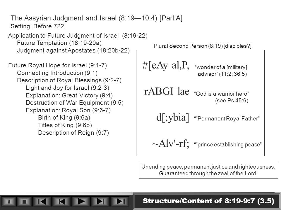 Structure/Content of 8:19-9:7 (3.5) The Assyrian Judgment and Israel (8:19—10:4) [Part A] Setting: Before 722 Application to Future Judgment of Israel (8:19-22) Future Temptation (18:19-20a) Judgment against Apostates (18:20b-22) Future Royal Hope for Israel (9:1-7) Connecting Introduction (9:1) Description of Royal Blessings (9:2-7) Light and Joy for Israel (9:2-3) Explanation: Great Victory (9:4) Destruction of War Equipment (9:5) Explanation: Royal Son (9:6-7) Birth of King (9:6a) Titles of King (9:6b) Description of Reign (9:7) Plural Second Person (8:19) [disciples?] #[eAy al,P, rABGI lae d[;ybia] ~Alv -rf; wonder of a [military] advisor (11:2; 36:5) God is a warrior hero (see Ps 45:6) Permanent Royal Father prince establishing peace Unending peace, permanent justice and righteousness, Guaranteed through the zeal of the Lord.