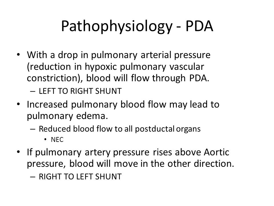 Pathophysiology - PDA With a drop in pulmonary arterial pressure (reduction in hypoxic pulmonary vascular constriction), blood will flow through PDA.