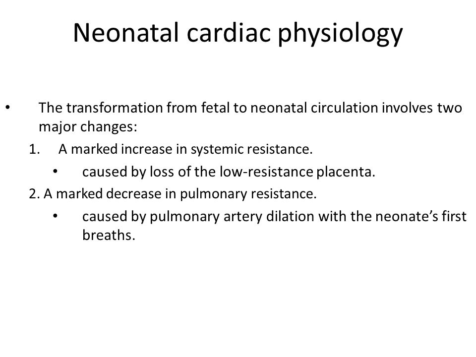 Neonatal cardiac physiology The transformation from fetal to neonatal circulation involves two major changes: 1.A marked increase in systemic resistan