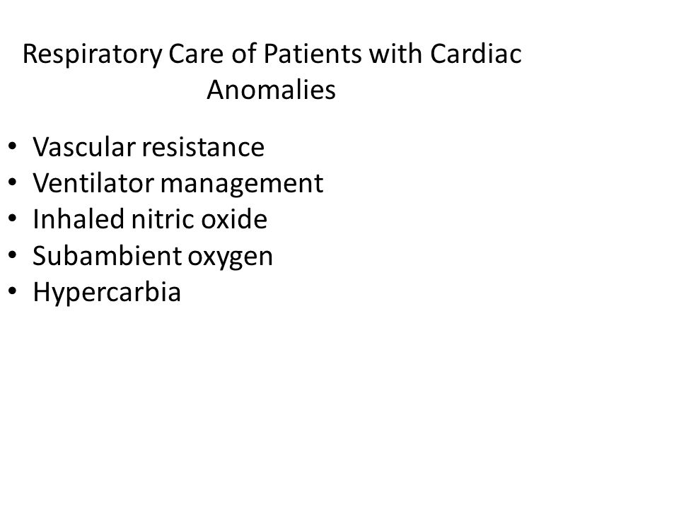 Respiratory Care of Patients with Cardiac Anomalies Vascular resistance Ventilator management Inhaled nitric oxide Subambient oxygen Hypercarbia