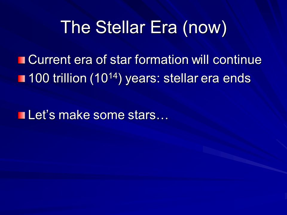 The Stellar Era (now) Current era of star formation will continue 100 trillion (10 14 ) years: stellar era ends Let's make some stars…