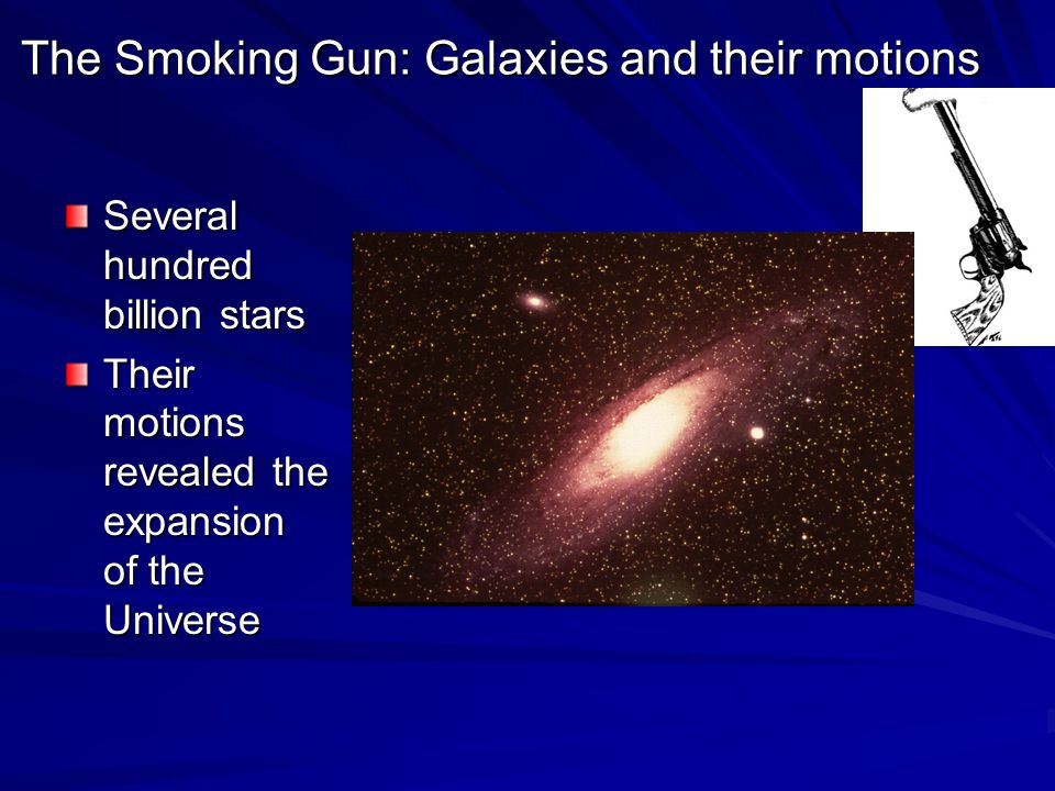 The Smoking Gun: Galaxies and their motions Several hundred billion stars Their motions revealed the expansion of the Universe