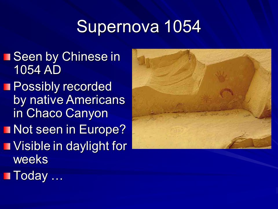 Supernova 1054 Seen by Chinese in 1054 AD Possibly recorded by native Americans in Chaco Canyon Not seen in Europe.