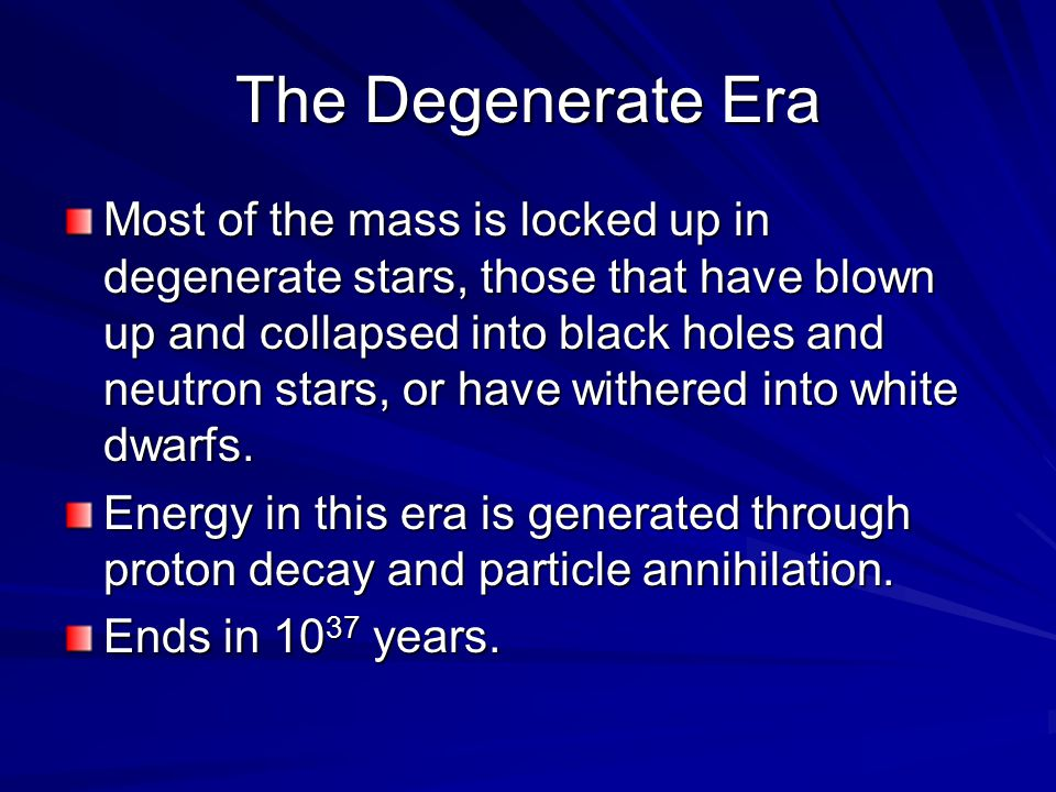 The Degenerate Era Most of the mass is locked up in degenerate stars, those that have blown up and collapsed into black holes and neutron stars, or ha
