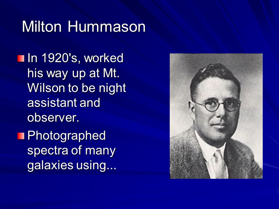Milton Hummason In 1920's, worked his way up at Mt. Wilson to be night assistant and observer. Photographed spectra of many galaxies using...
