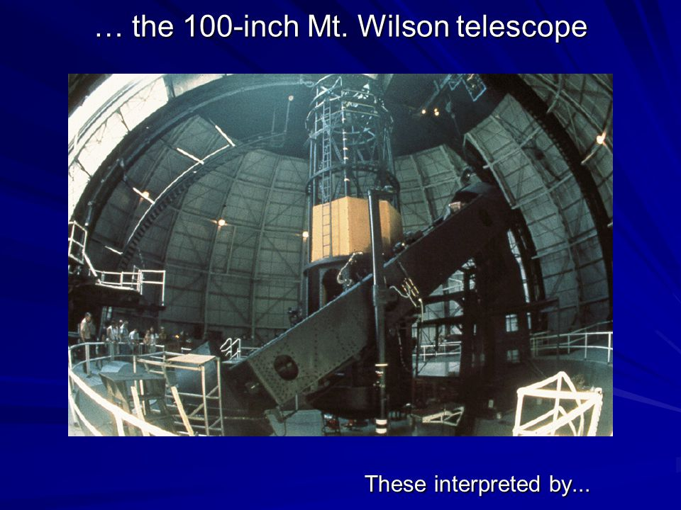 … the 100-inch Mt. Wilson telescope These interpreted by...