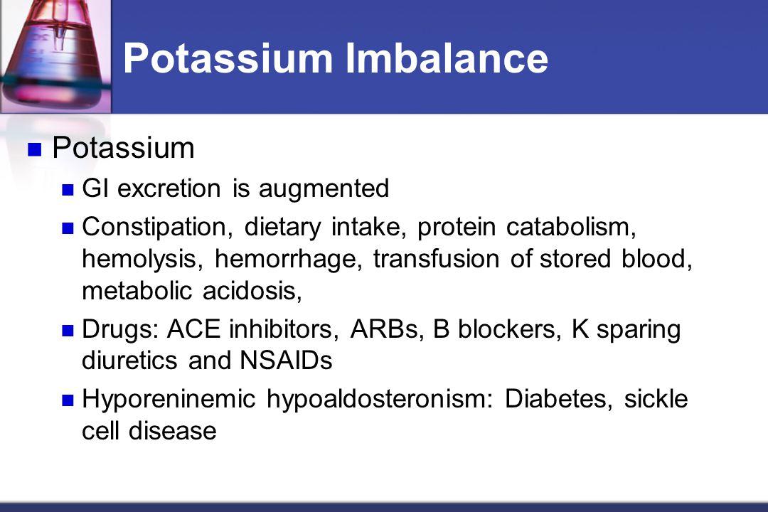 Potassium Imbalance Potassium GI excretion is augmented Constipation, dietary intake, protein catabolism, hemolysis, hemorrhage, transfusion of stored blood, metabolic acidosis, Drugs: ACE inhibitors, ARBs, B blockers, K sparing diuretics and NSAIDs Hyporeninemic hypoaldosteronism: Diabetes, sickle cell disease