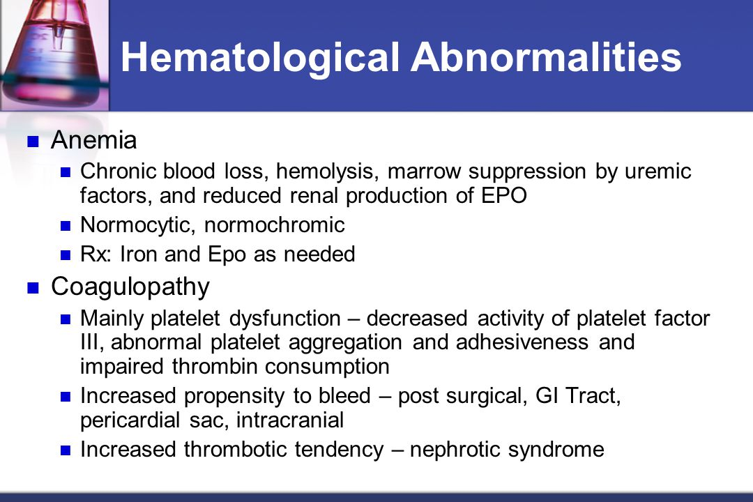 Hematological Abnormalities Anemia Chronic blood loss, hemolysis, marrow suppression by uremic factors, and reduced renal production of EPO Normocytic, normochromic Rx: Iron and Epo as needed Coagulopathy Mainly platelet dysfunction – decreased activity of platelet factor III, abnormal platelet aggregation and adhesiveness and impaired thrombin consumption Increased propensity to bleed – post surgical, GI Tract, pericardial sac, intracranial Increased thrombotic tendency – nephrotic syndrome