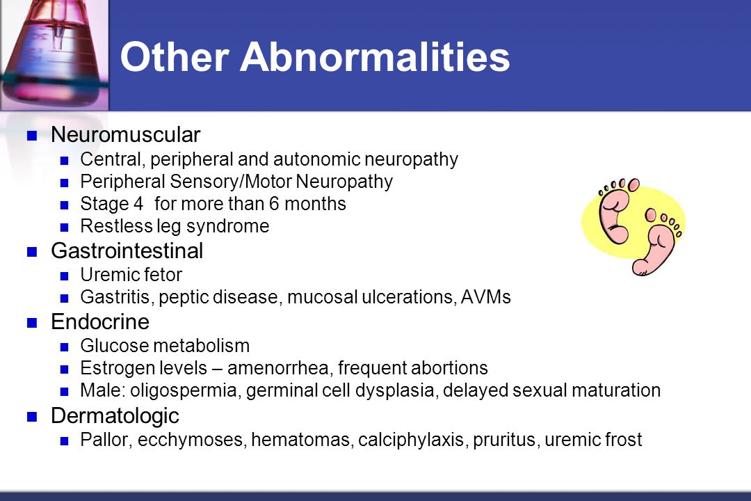 Other Abnormalities Neuromuscular Central, peripheral and autonomic neuropathy Peripheral Sensory/Motor Neuropathy Stage 4 for more than 6 months Restless leg syndrome Gastrointestinal Uremic fetor Gastritis, peptic disease, mucosal ulcerations, AVMs Endocrine Glucose metabolism Estrogen levels – amenorrhea, frequent abortions Male: oligospermia, germinal cell dysplasia, delayed sexual maturation Dermatologic Pallor, ecchymoses, hematomas, calciphylaxis, pruritus, uremic frost