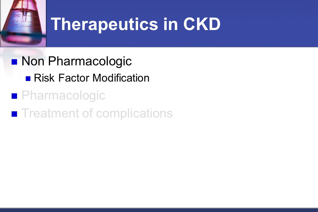 Therapeutics in CKD Non Pharmacologic Risk Factor Modification Pharmacologic Treatment of complications