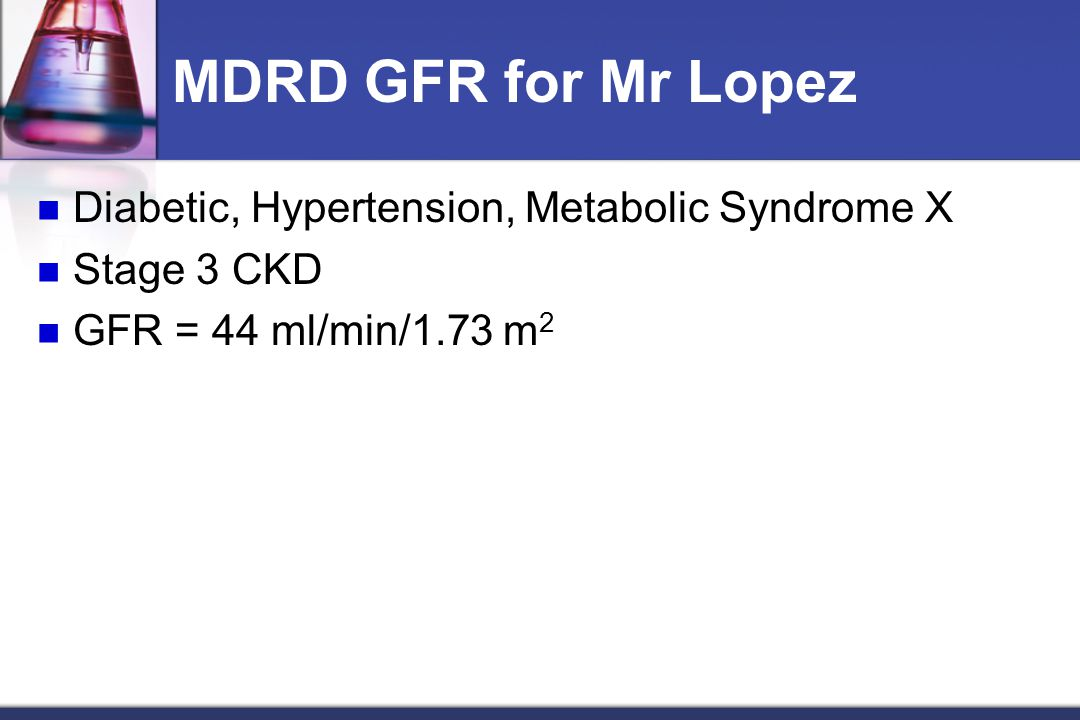 MDRD GFR for Mr Lopez Diabetic, Hypertension, Metabolic Syndrome X Stage 3 CKD GFR = 44 ml/min/1.73 m 2