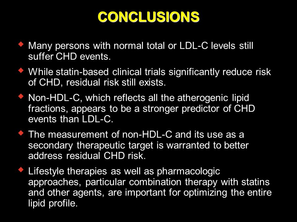 CONCLUSIONS  Many persons with normal total or LDL-C levels still suffer CHD events.  While statin-based clinical trials significantly reduce risk o