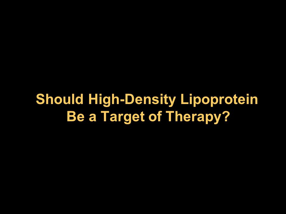 Should High-Density Lipoprotein Be a Target of Therapy? Should High-Density Lipoprotein Be a Target of Therapy?