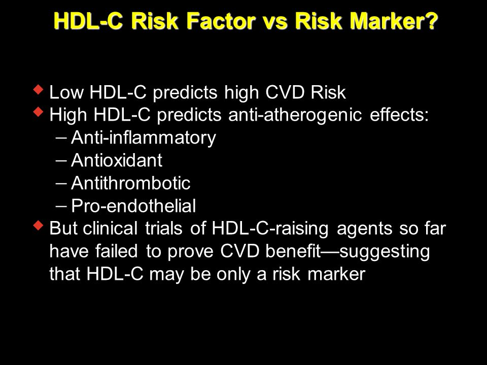 HDL-C Risk Factor vs Risk Marker?  Low HDL-C predicts high CVD Risk  High HDL-C predicts anti-atherogenic effects:  Anti-inflammatory  Antioxidant
