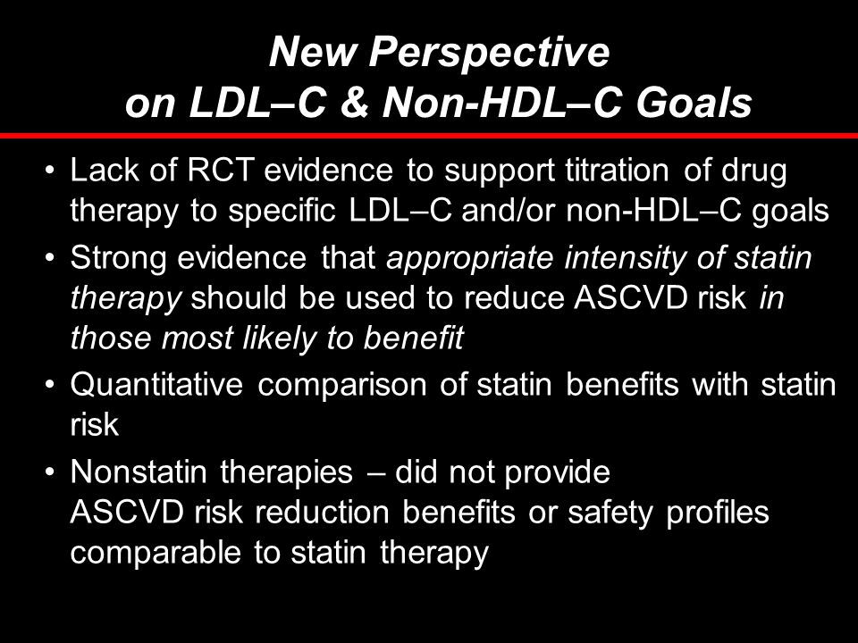 New Perspective on LDL–C & Non-HDL–C Goals Lack of RCT evidence to support titration of drug therapy to specific LDL–C and/or non-HDL–C goals Strong e