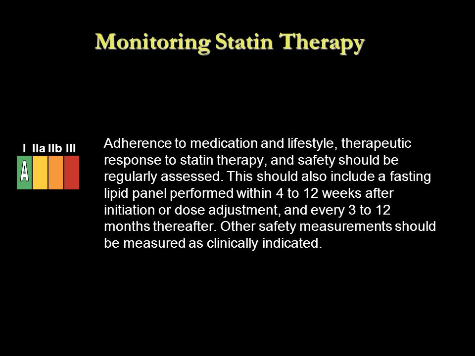 Monitoring Statin Therapy Adherence to medication and lifestyle, therapeutic response to statin therapy, and safety should be regularly assessed. This
