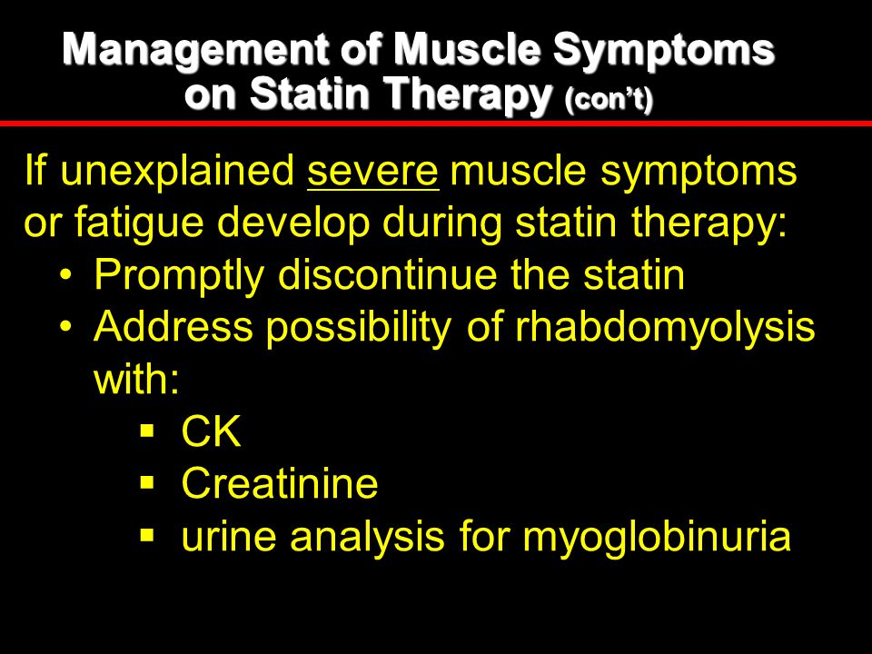 Management of Muscle Symptoms on Statin Therapy (con't) If unexplained severe muscle symptoms or fatigue develop during statin therapy: Promptly disco