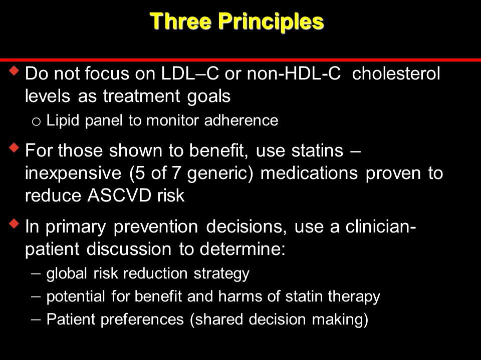 Three Principles  Do not focus on LDL–C or non-HDL-C cholesterol levels as treatment goals o Lipid panel to monitor adherence  For those shown to be