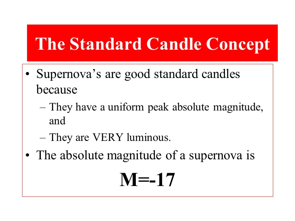 Supernova's are good standard candles because –They have a uniform peak absolute magnitude, and –They are VERY luminous.