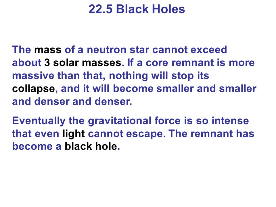 22.5 Black Holes The mass of a neutron star cannot exceed about 3 solar masses. If a core remnant is more massive than that, nothing will stop its col