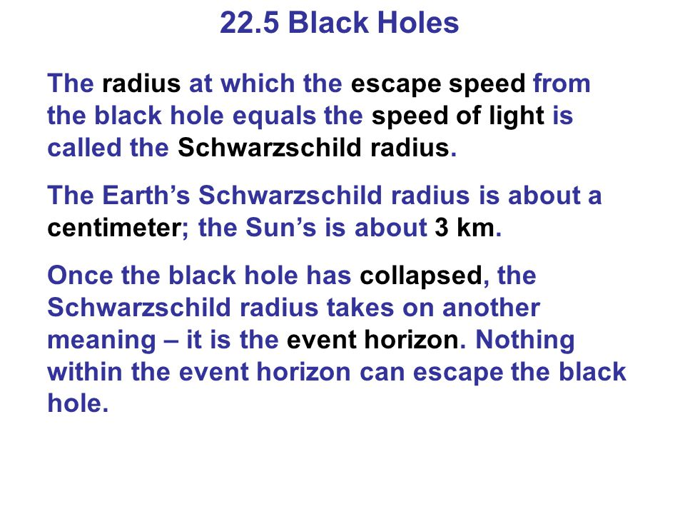 22.5 Black Holes The radius at which the escape speed from the black hole equals the speed of light is called the Schwarzschild radius.