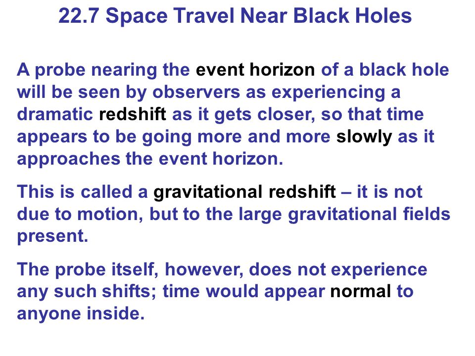 22.7 Space Travel Near Black Holes A probe nearing the event horizon of a black hole will be seen by observers as experiencing a dramatic redshift as it gets closer, so that time appears to be going more and more slowly as it approaches the event horizon.