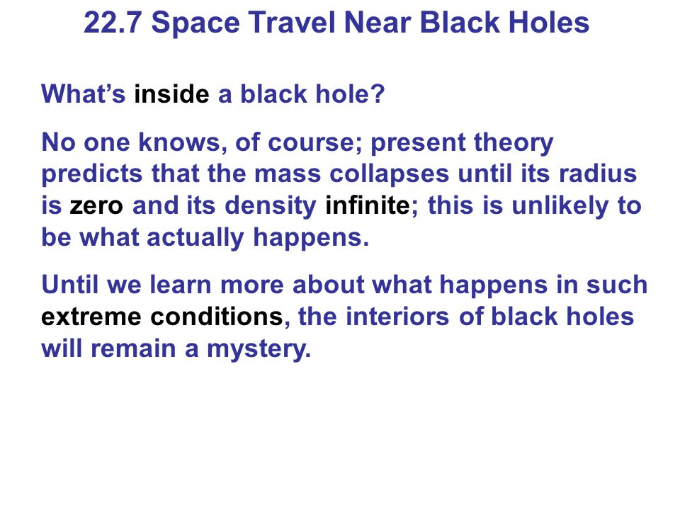 22.7 Space Travel Near Black Holes What's inside a black hole? No one knows, of course; present theory predicts that the mass collapses until its radi