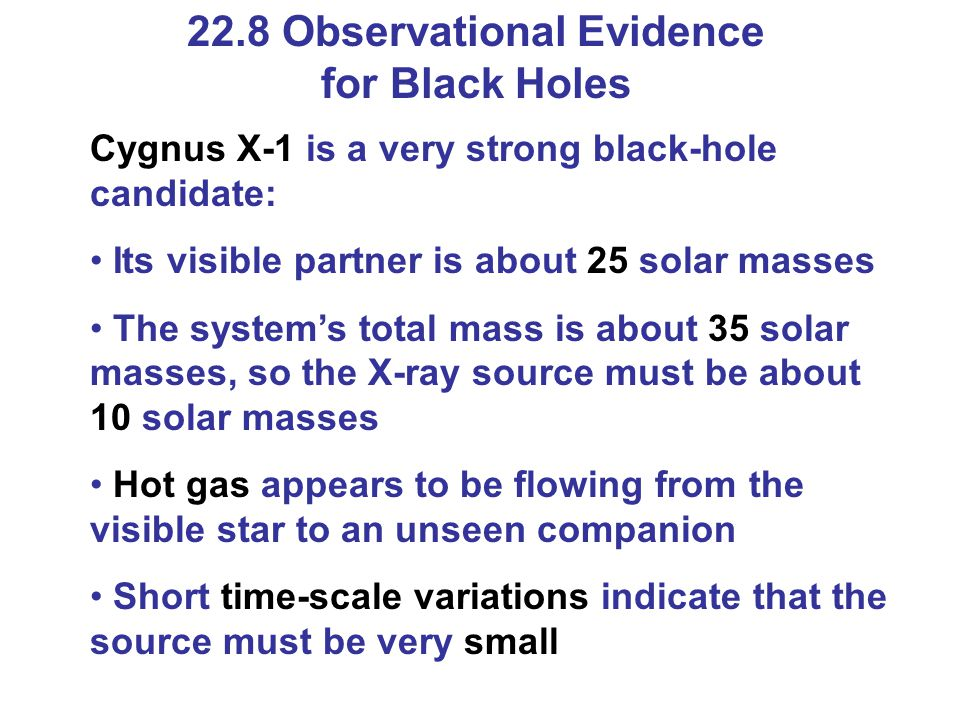 22.8 Observational Evidence for Black Holes Cygnus X-1 is a very strong black-hole candidate: Its visible partner is about 25 solar masses The system'