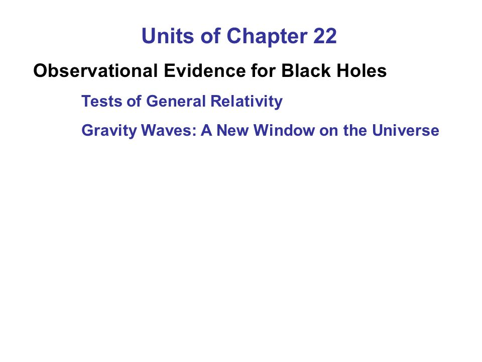 Units of Chapter 22 Observational Evidence for Black Holes Tests of General Relativity Gravity Waves: A New Window on the Universe
