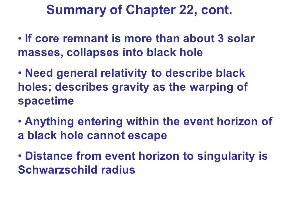 Summary of Chapter 22, cont. If core remnant is more than about 3 solar masses, collapses into black hole Need general relativity to describe black ho