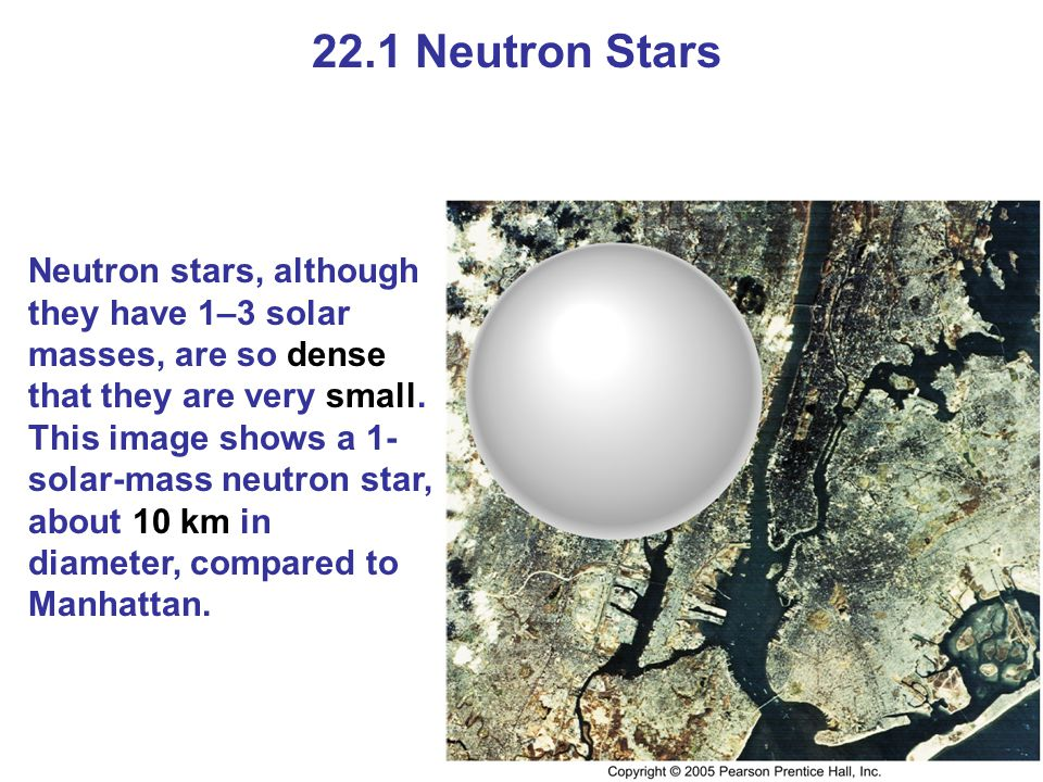 22.1 Neutron Stars Neutron stars, although they have 1–3 solar masses, are so dense that they are very small. This image shows a 1- solar-mass neutron